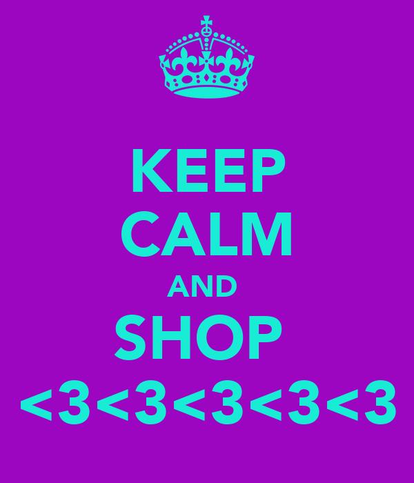 KEEP CALM AND  SHOP  <3<3<3<3<3