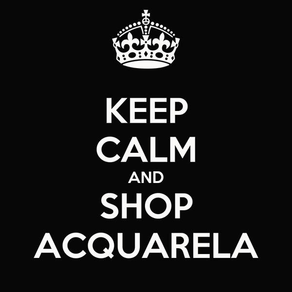 KEEP CALM AND SHOP ACQUARELA
