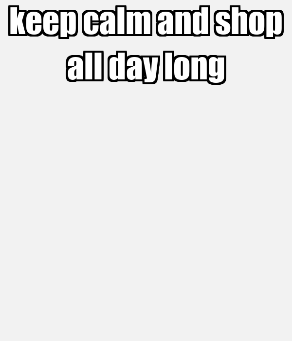 keep calm and shop all day long