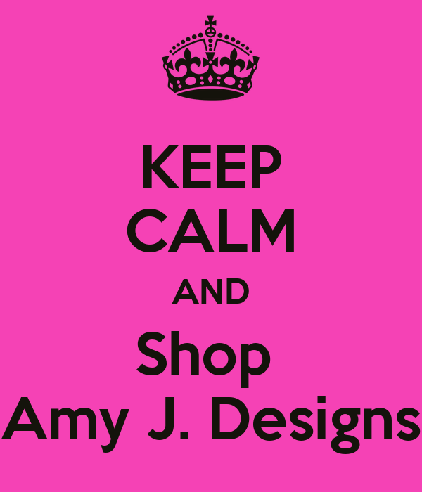 KEEP CALM AND Shop  Amy J. Designs
