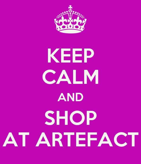 KEEP CALM AND SHOP AT ARTEFACT