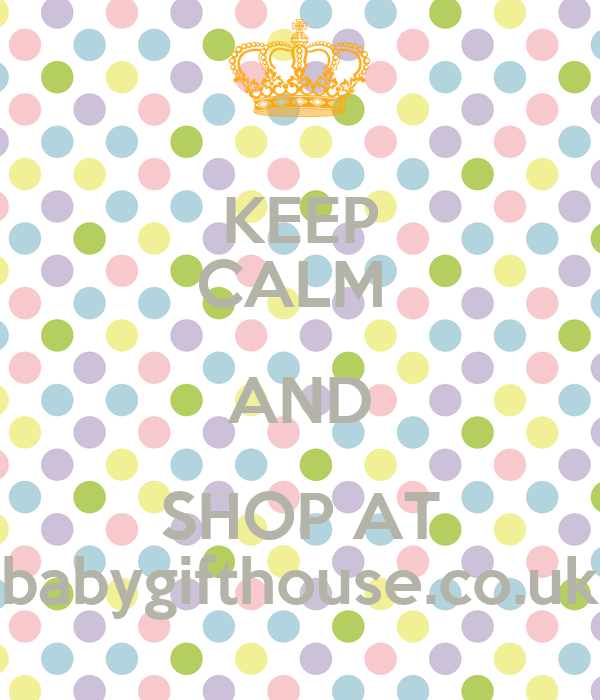 KEEP CALM  AND SHOP AT babygifthouse.co.uk
