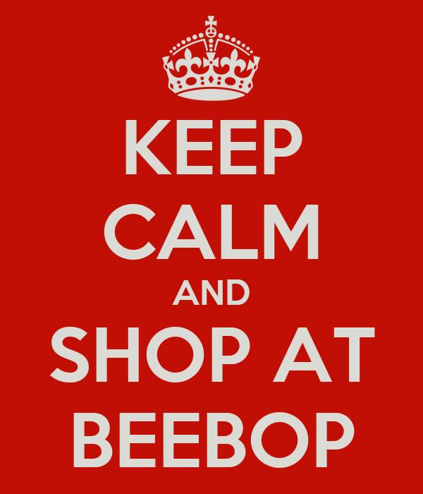 KEEP CALM AND SHOP AT BEEBOP
