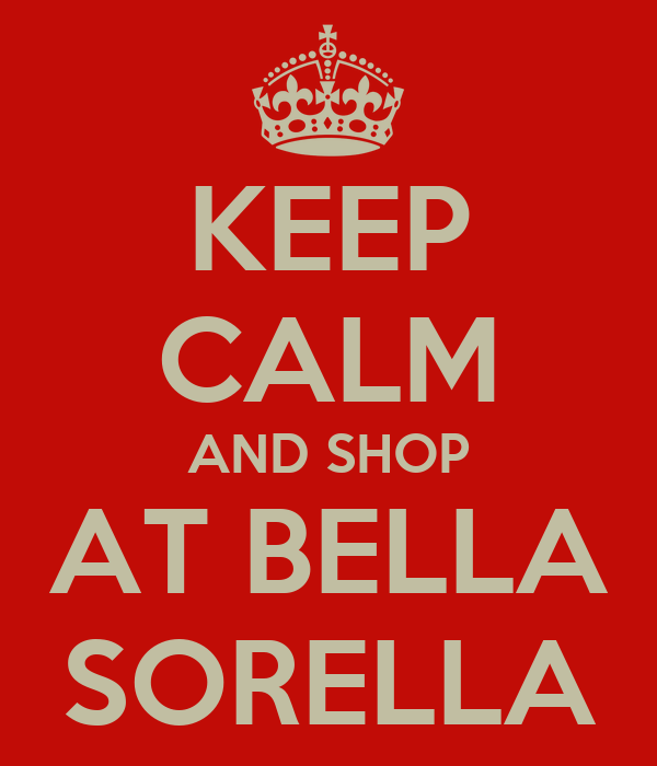 KEEP CALM AND SHOP AT BELLA SORELLA