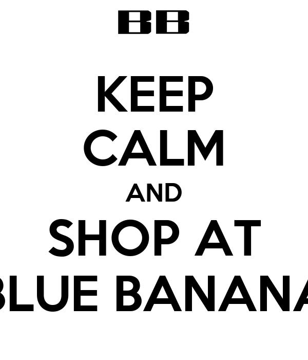 KEEP CALM AND SHOP AT BLUE BANANA