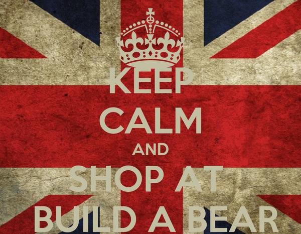KEEP CALM AND SHOP AT   BUILD A BEAR