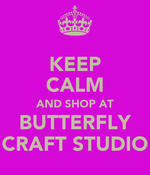 KEEP CALM AND SHOP AT BUTTERFLY CRAFT STUDIO