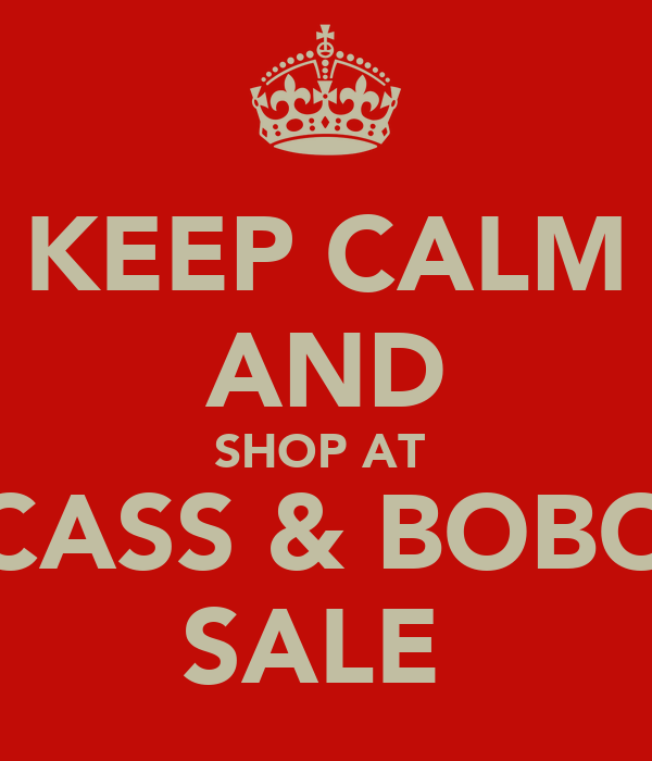 KEEP CALM AND SHOP AT  CASS & BOBO SALE