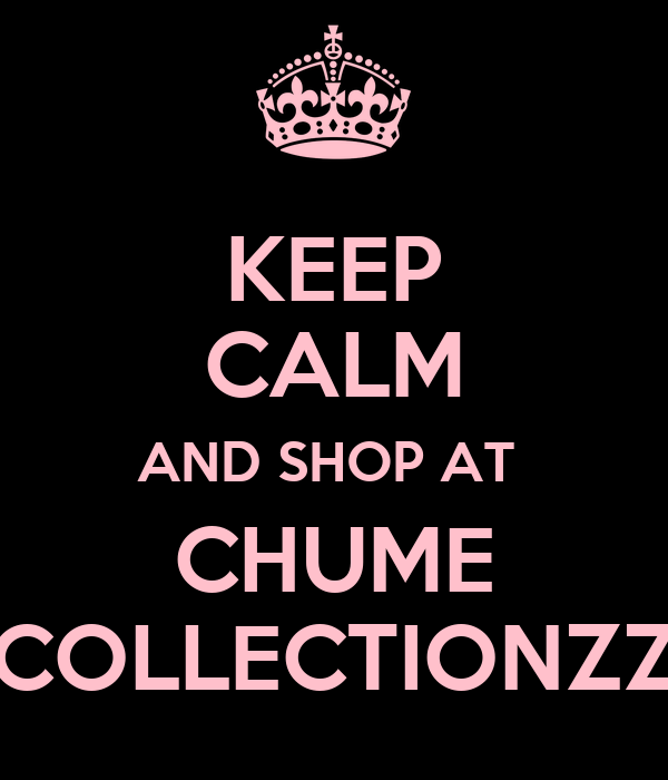 KEEP CALM AND SHOP AT  CHUME COLLECTIONZZ