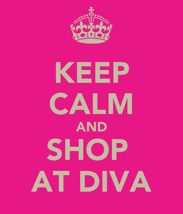 KEEP CALM AND SHOP  AT DIVA