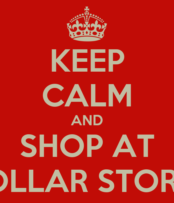 KEEP CALM AND SHOP AT DOLLAR STORES
