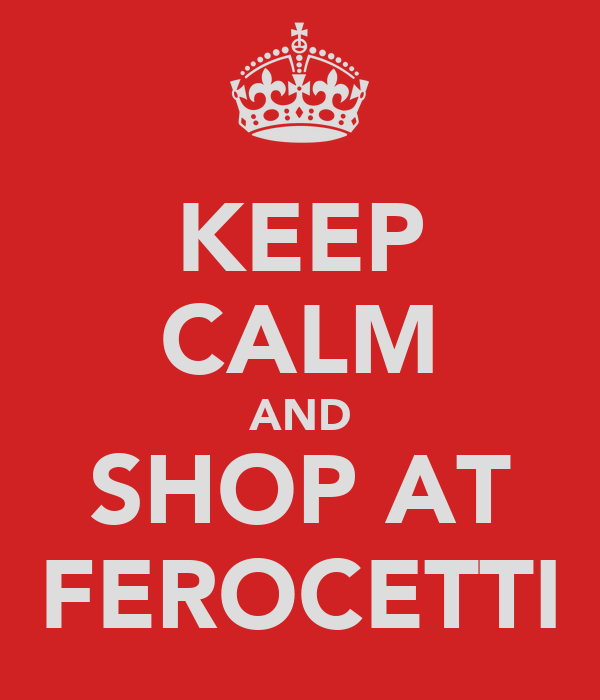 KEEP CALM AND SHOP AT FEROCETTI