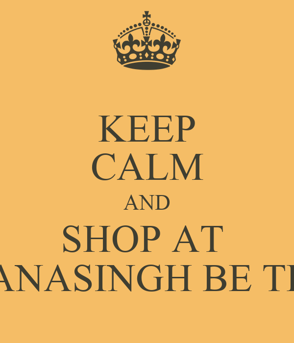KEEP CALM AND SHOP AT  GHANASINGH BE TRUE