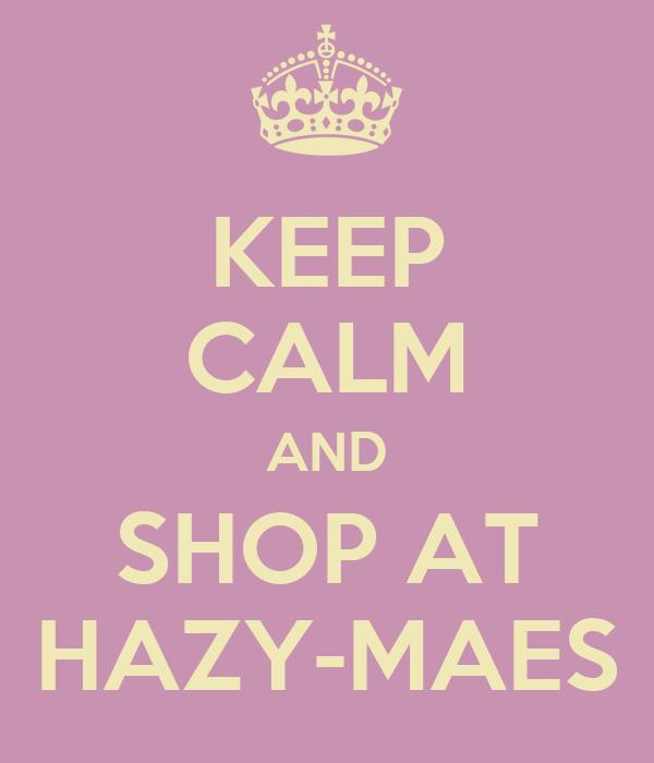 KEEP CALM AND SHOP AT HAZY-MAES