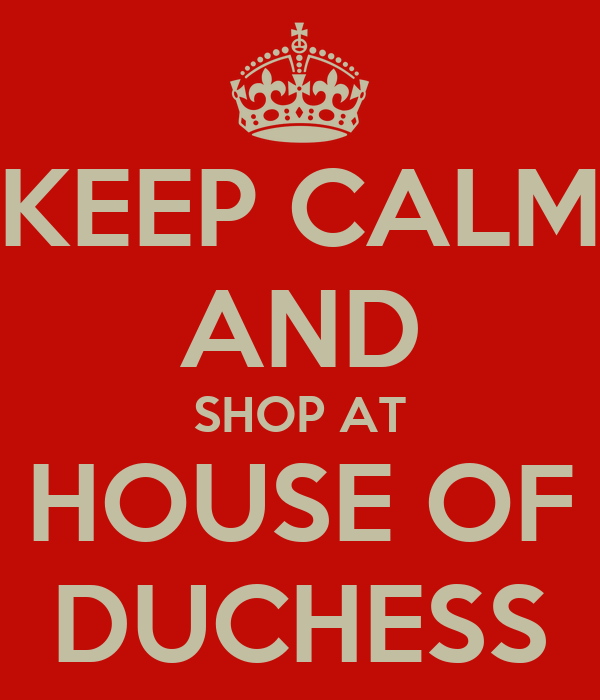 KEEP CALM AND SHOP AT HOUSE OF DUCHESS