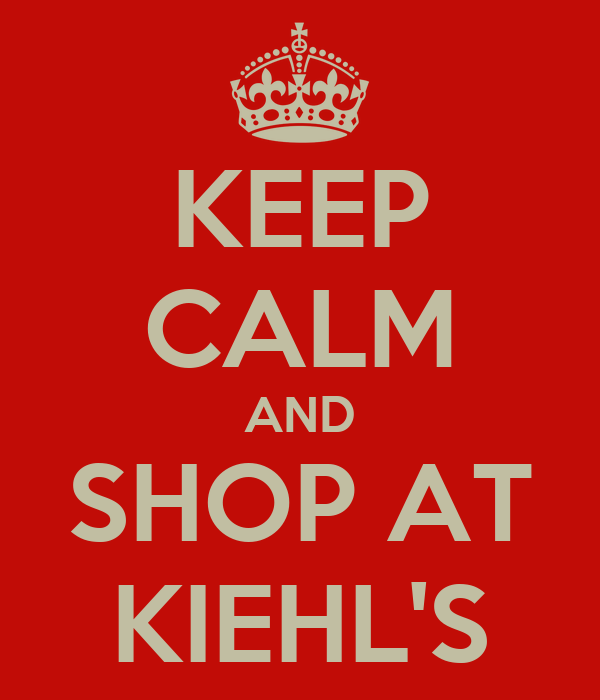 KEEP CALM AND SHOP AT KIEHL'S