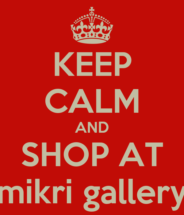KEEP CALM AND SHOP AT mikri gallery