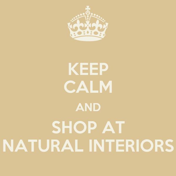 KEEP CALM AND SHOP AT NATURAL INTERIORS