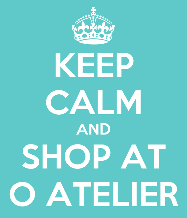 KEEP CALM AND SHOP AT O ATELIER