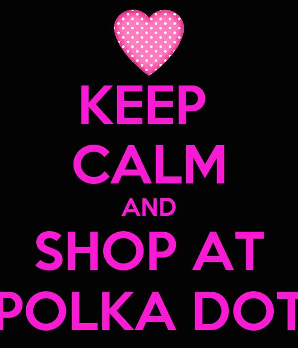 KEEP  CALM AND SHOP AT POLKA DOT