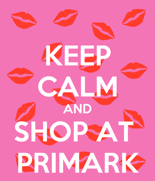 KEEP CALM AND SHOP AT  PRIMARK