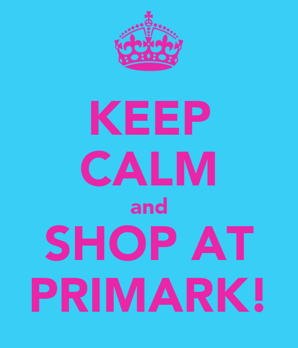 KEEP CALM and SHOP AT PRIMARK!