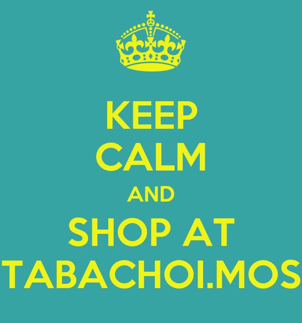 KEEP CALM AND SHOP AT TABACHOI.MOS