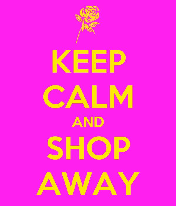 KEEP CALM AND SHOP AWAY