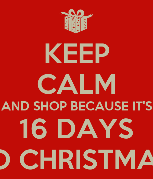 KEEP CALM AND SHOP BECAUSE IT'S 16 DAYS TO CHRISTMAS!