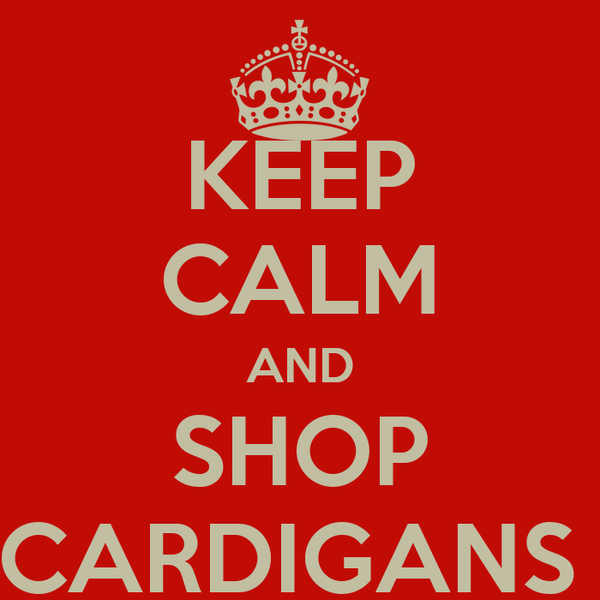 KEEP CALM AND SHOP CARDIGANS