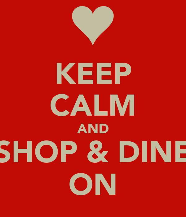 KEEP CALM AND SHOP & DINE ON