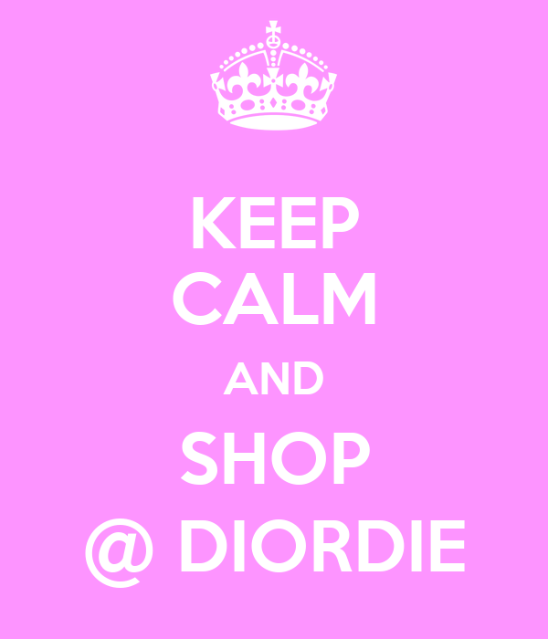 KEEP CALM AND SHOP @ DIORDIE