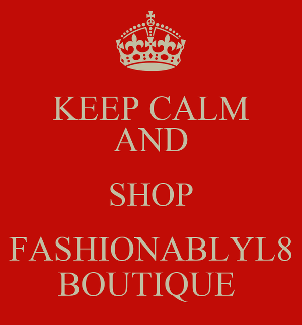 KEEP CALM AND SHOP FASHIONABLYL8 BOUTIQUE