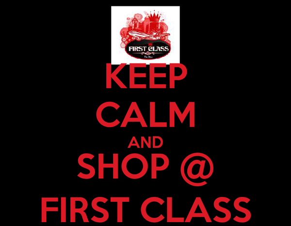 KEEP CALM AND SHOP @ FIRST CLASS