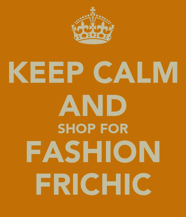 KEEP CALM AND SHOP FOR FASHION FRICHIC