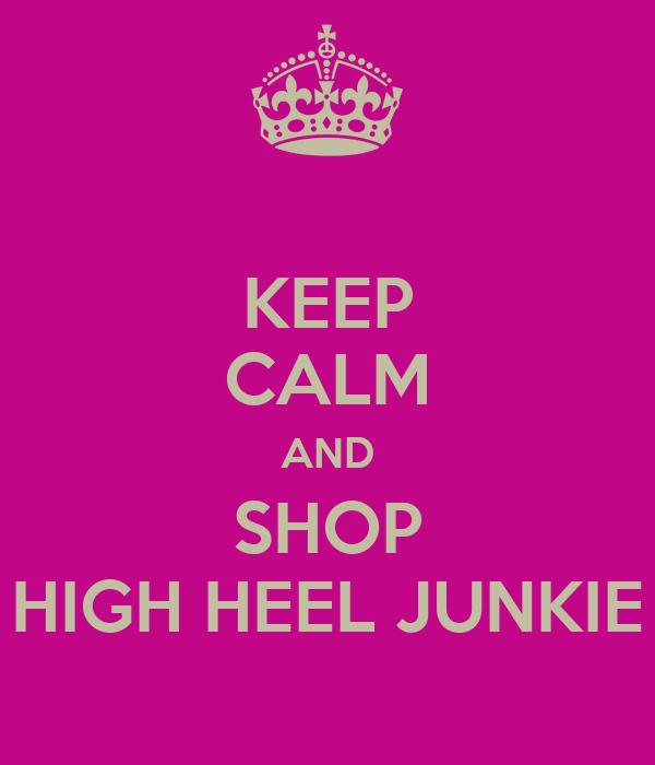KEEP CALM AND SHOP HIGH HEEL JUNKIE