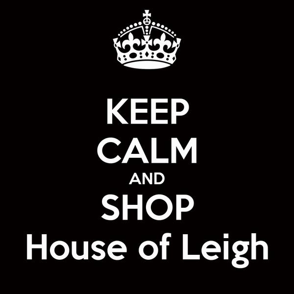 KEEP CALM AND SHOP House of Leigh
