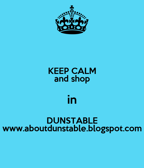 KEEP CALM and shop in DUNSTABLE www.aboutdunstable.blogspot.com