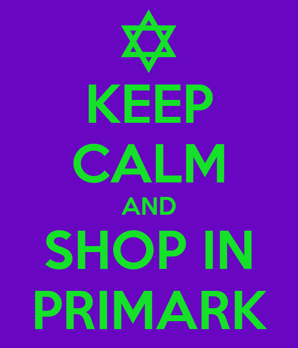 KEEP CALM AND SHOP IN PRIMARK