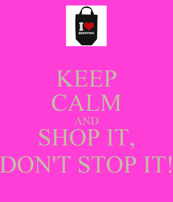 KEEP CALM AND SHOP IT, DON'T STOP IT!