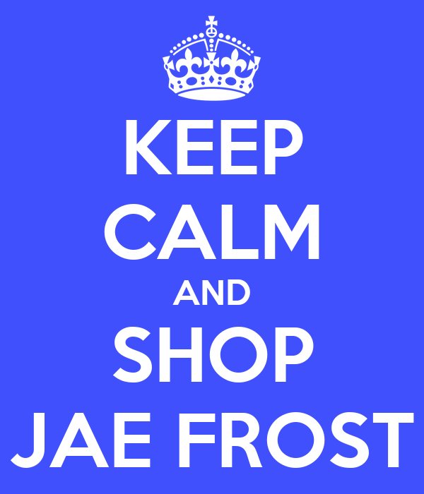 KEEP CALM AND SHOP JAE FROST