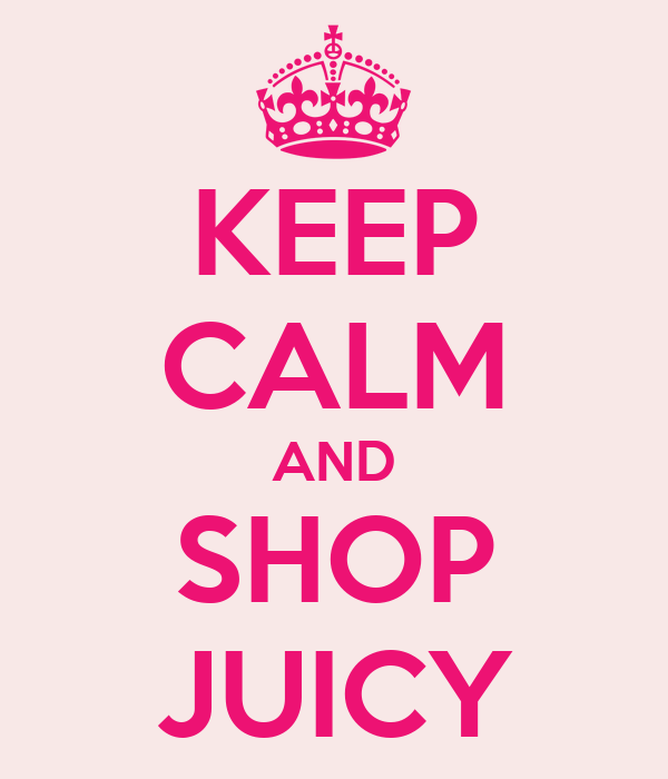 KEEP CALM AND SHOP JUICY
