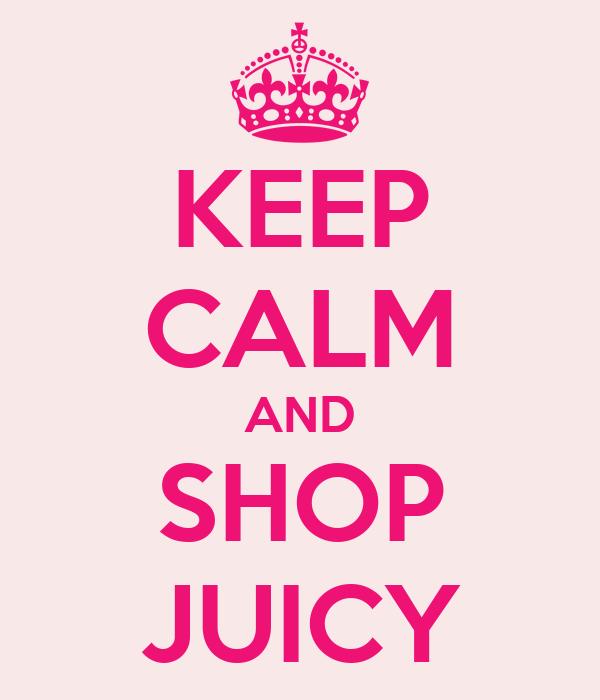 KEEP CALM AND SHOP JUICY