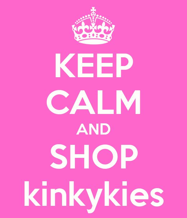 KEEP CALM AND SHOP kinkykies