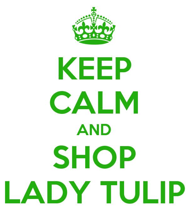 KEEP CALM AND SHOP LADY TULIP