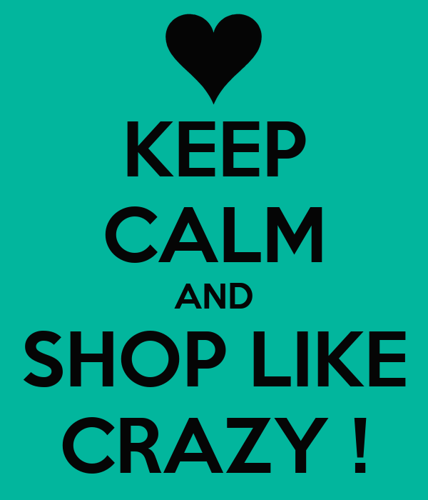 KEEP CALM AND SHOP LIKE CRAZY !