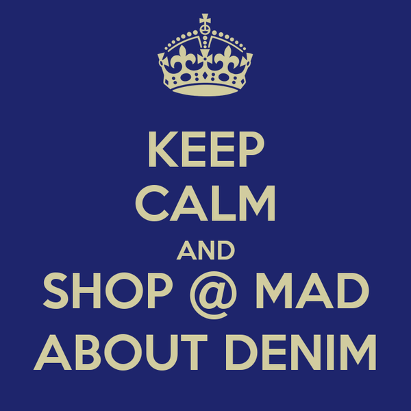 KEEP CALM AND SHOP @ MAD ABOUT DENIM