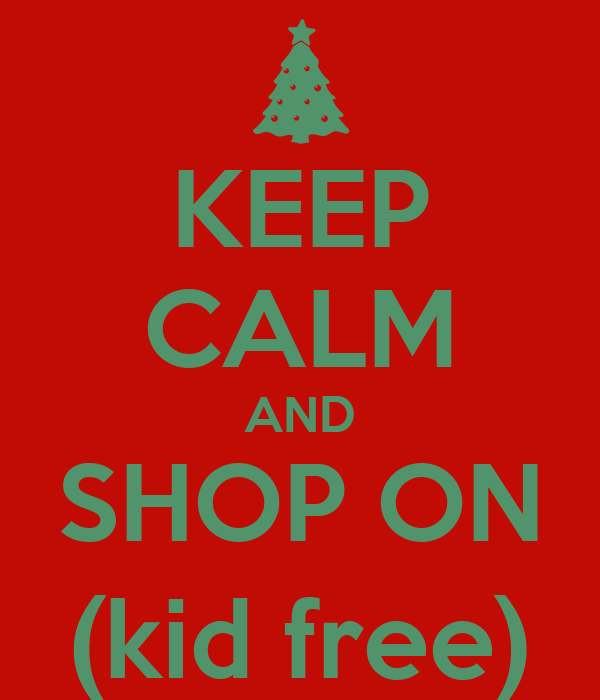 KEEP CALM AND SHOP ON (kid free)