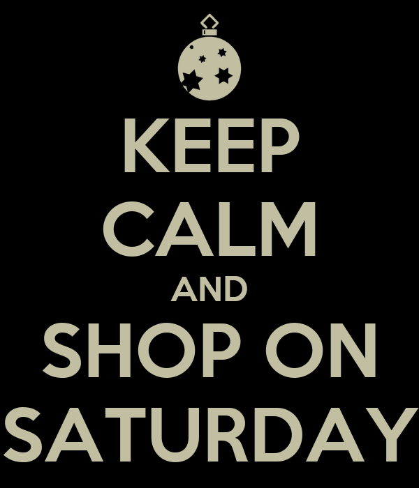KEEP CALM AND SHOP ON SATURDAY