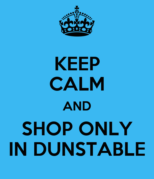 KEEP CALM AND SHOP ONLY IN DUNSTABLE